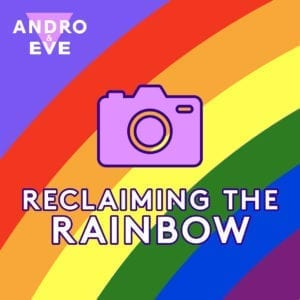 A 6 stripe rainbow arch curves from bottom left to top right. A pink camera graphic sits on top with the words reclaiming the rainbow beneath. The Andro and Eve logo is shown in pink and white on the top right hand corner on a lavender background.